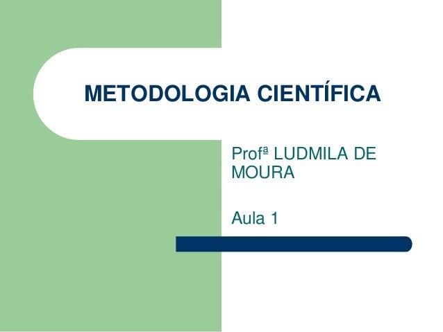 METODOLOGIA CIENTÍFICA  Profª LUDMILA DE  MOURA  Aula 1