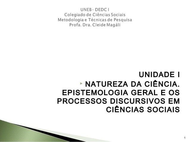 UNIDADE I  NATUREZA DA CIÊNCIA. EPISTEMOLOGIA GERAL E OS PROCESSOS DISCURSIVOS EM CIÊNCIAS SOCIAIS 1