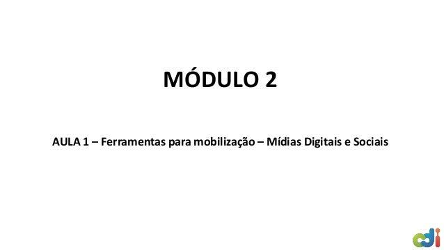 MÓDULO 2 AULA 1 – Ferramentas para mobilização – Mídias Digitais e Sociais