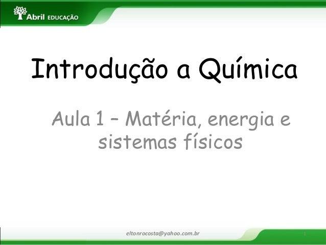 Introdução a Química  Aula 1 – Matéria, energia e sistemas físicos  eltonrocosta@yahoo.com.br  1