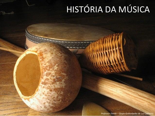 HISTÓRIA  DA  MÚSICA   Professor  Danilo  –  Grupo  Quilombolas  de  Luz  Capoeira
