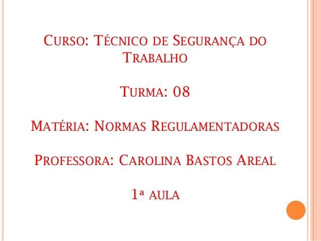 CURSO: TÉCNICO DE SEGURANÇA DO TRABALHO TURMA: 08 MATÉRIA: NORMAS REGULAMENTADORAS PROFESSORA: CAROLINA BASTOS AREAL 1ª AU...