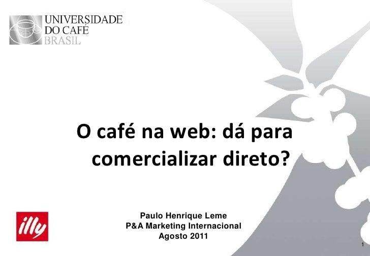 1<br />Paulo Henrique Leme<br />P&A Marketing Internacional<br />Agosto 2011<br />O café na web: dá para comercializar dir...