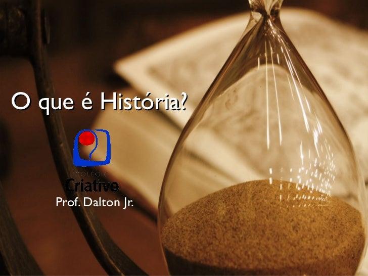 O que é História? Prof. Dalton Jr.