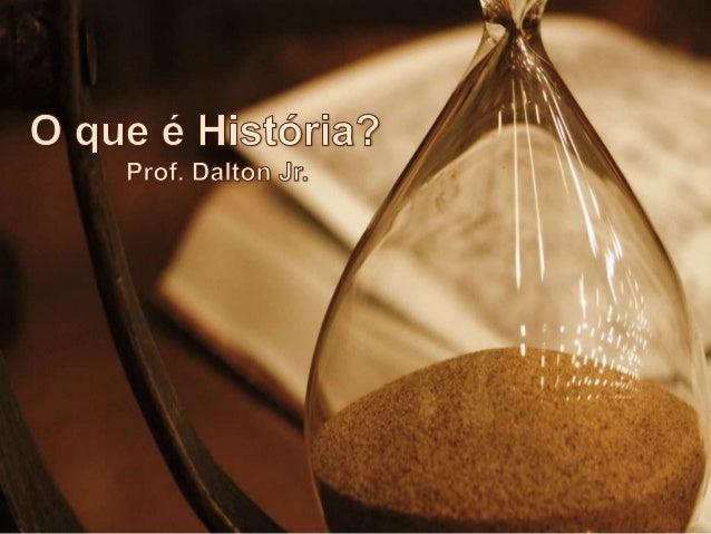 O que é História?     A História é a área do conhecimento que usa o passado como campo de estudo com o intuito de compreen...