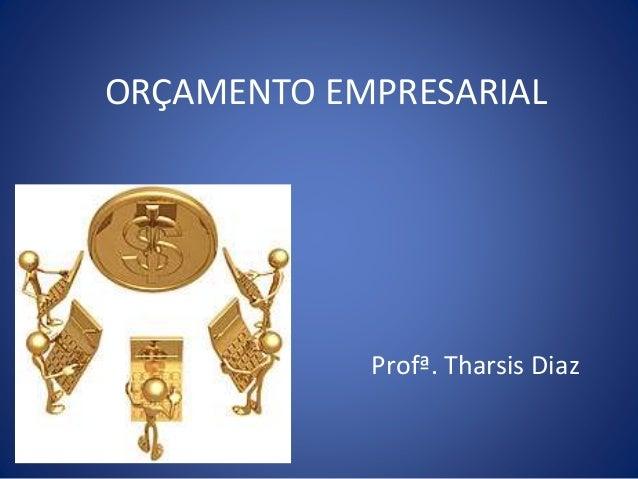 ORÇAMENTO EMPRESARIAL Profª. Tharsis Diaz
