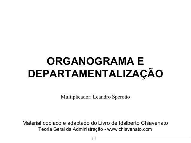 1 ORGANOGRAMA E DEPARTAMENTALIZAÇÃO Material copiado e adaptado do Livro de Idalberto Chiavenato Teoria Geral da Administr...