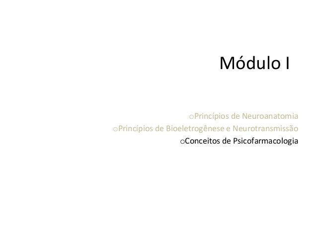 Módulo  I      oPrincípios  de  Neuroanatomia   oPrincípios  de  Bioeletrogênese  e  Neurotransmissã...