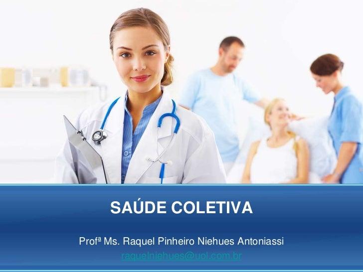 SAÚDE COLETIVAProfª Ms. Raquel Pinheiro Niehues Antoniassi         raquelniehues@uol.com.br