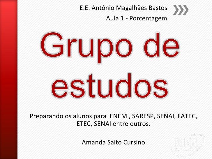 E.E. Antônio Magalhães Bastos                         Aula 1 - PorcentagemPreparando os alunos para ENEM , SARESP, SENAI, ...