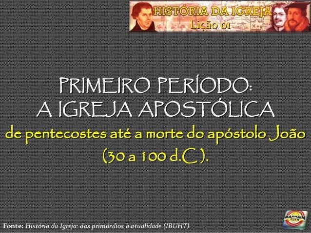 Lição 01                  PRIMEIRO PERÍODO:           A IGREJA APOSTÓLICAde pentecostes até a morte do apóstolo João      ...