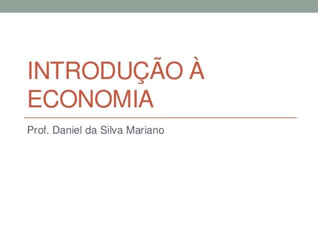 INTRODUÇÃO À ECONOMIA Prof. Daniel da Silva Mariano