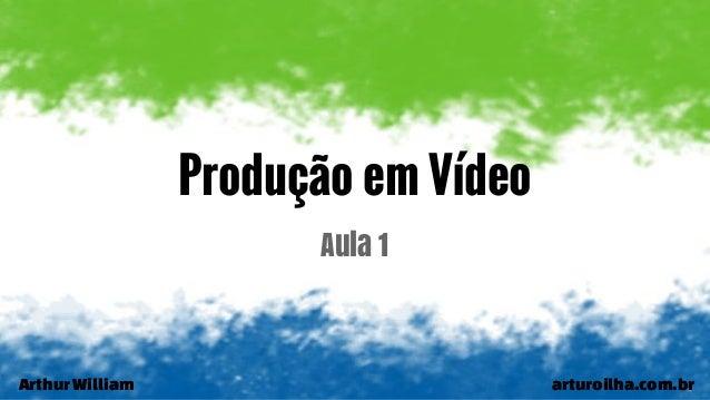ArthurWilliam arturoilha.com.br Produção em Vídeo Aula 1