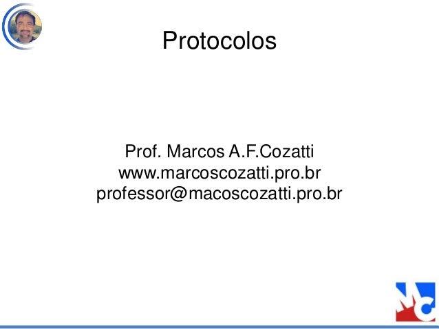Protocolos Prof. Marcos A.F.Cozatti www.marcoscozatti.pro.br professor@macoscozatti.pro.br