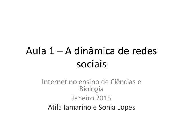 Aula 1 – A dinâmica de redes sociais Internet no ensino de Ciências e Biologia Janeiro 2015 Atila Iamarino e Sonia Lopes