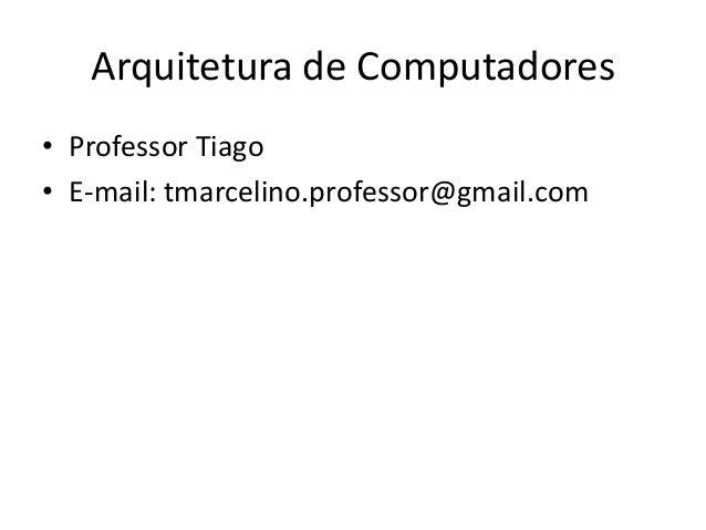 Arquitetura de Computadores• Professor Tiago• E-mail: tmarcelino.professor@gmail.com