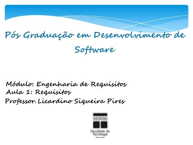 Pós Graduação em Desenvolvimento deSoftwareMódulo: Engenharia de RequisitosAula 1: RequisitosProfessor: Licardino Siqueira...