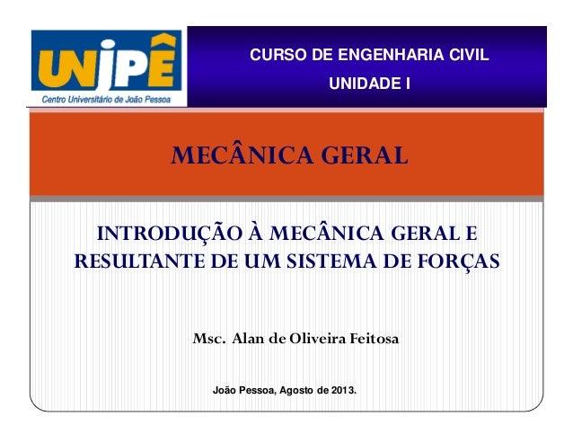 Msc. Alan de Oliveira Feitosa CURSO DE ENGENHARIA CIVIL UNIDADE I INTRODUÇÃO À MECÂNICA GERAL E RESULTANTE DE UM SISTEMA D...
