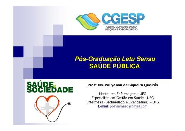 Pós-Graduação Latu Sensu  SAÚDE PÚBLICA  Profª Ms. Pollyanna de Siqueira Queirós  Mestre em Enfermagem - UFG  Especialista...