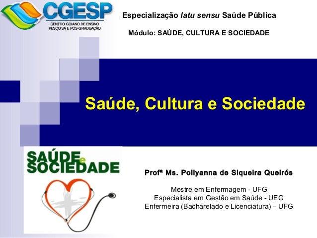 Especialização latu sensu Saúde Pública  Módulo: SAÚDE, CULTURA E SOCIEDADE  Saúde, Cultura e Sociedade  Profª Ms. Pollyan...