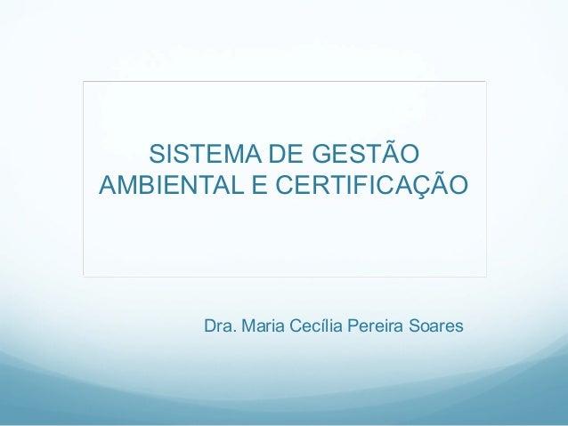 SISTEMA DE GESTÃO AMBIENTAL E CERTIFICAÇÃO Dra. Maria Cecília Pereira Soares
