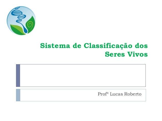 Sistema de Classificação dos Seres Vivos Profº Lucas Roberto