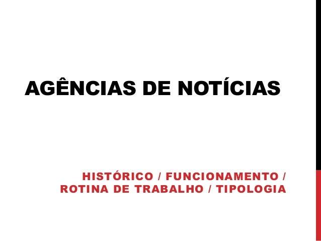 AGÊNCIAS DE NOTÍCIAS  HISTÓRICO / FUNCIONAMENTO / ROTINA DE TRABALHO / TIPOLOGIA