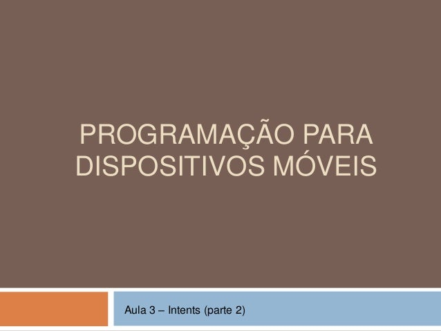 PROGRAMAÇÃO PARA DISPOSITIVOS MÓVEIS Aula 3 – Intents (parte 2)