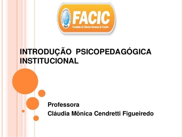 INTRODUÇÃO PSICOPEDAGÓGICA INSTITUCIONAL Professora Cláudia Mônica Cendretti Figueiredo