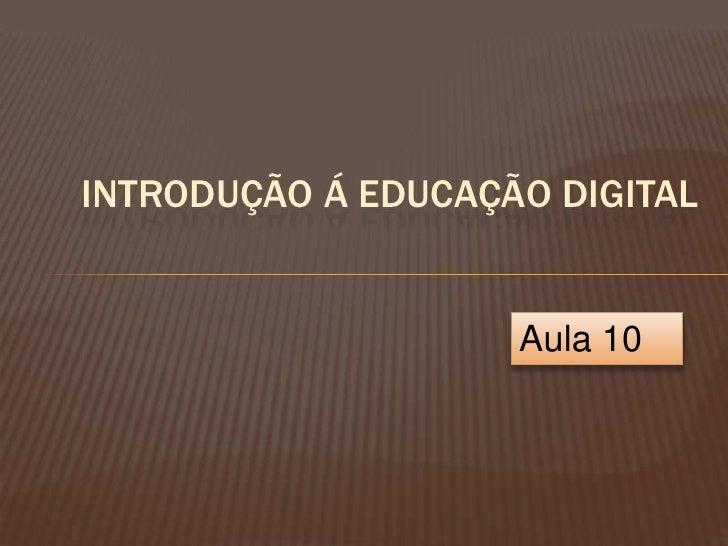 INTRODUÇÃO Á EDUCAÇÃO DIGITAL                       Aula 10