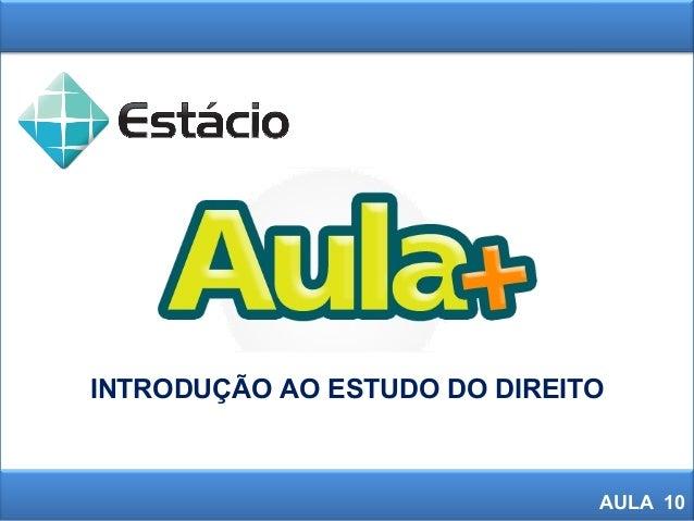 INTRODUÇÃO AO ESTUDO DO DIREITO AULA 10