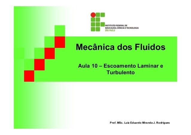 Mecânica dos Fluidos Aula 10 – Escoamento Laminar e Turbulento Prof. MSc. Luiz Eduardo Miranda J. Rodrigues