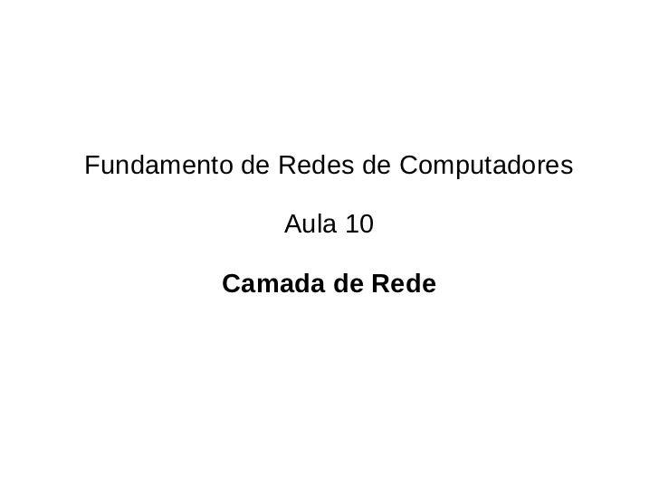 Fundamento de Redes de Computadores              Aula 10         Camada de Rede