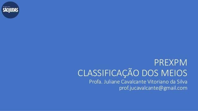 PREXPM CLASSIFICAÇÃO DOS MEIOS Profa. Juliane Cavalcante Vitoriano da Silva prof.jucavalcante@gmail.com