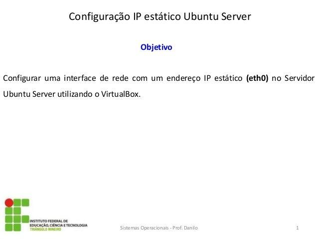 Configuração IP estático Ubuntu Server  Sistemas Operacionais - Prof. Danilo  Objetivo  Configurar uma interface de rede c...