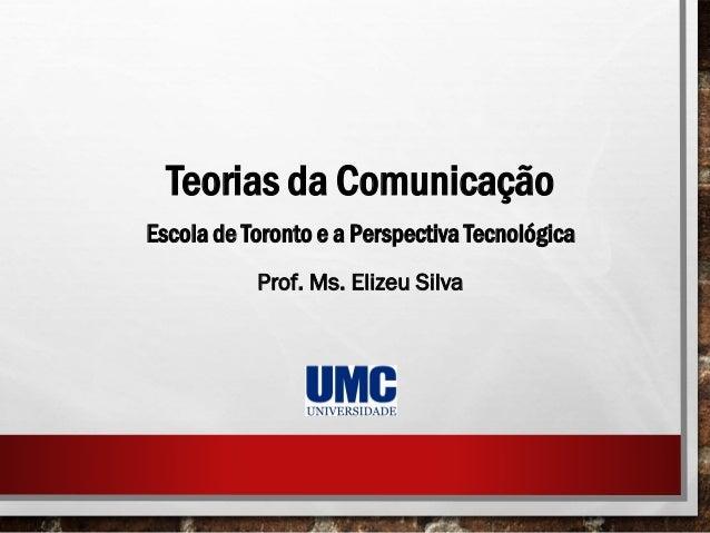 Teorias da Comunicação Escola de Toronto e a Perspectiva Tecnológica Prof. Ms. Elizeu Silva