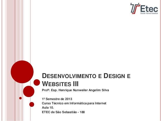 DESENVOLVIMENTO E DESIGN EWEBSITES IIIProfº. Esp. Henrique Nunweiler Angelim Silva1º Semestre de 2013Curso Técnico em Info...