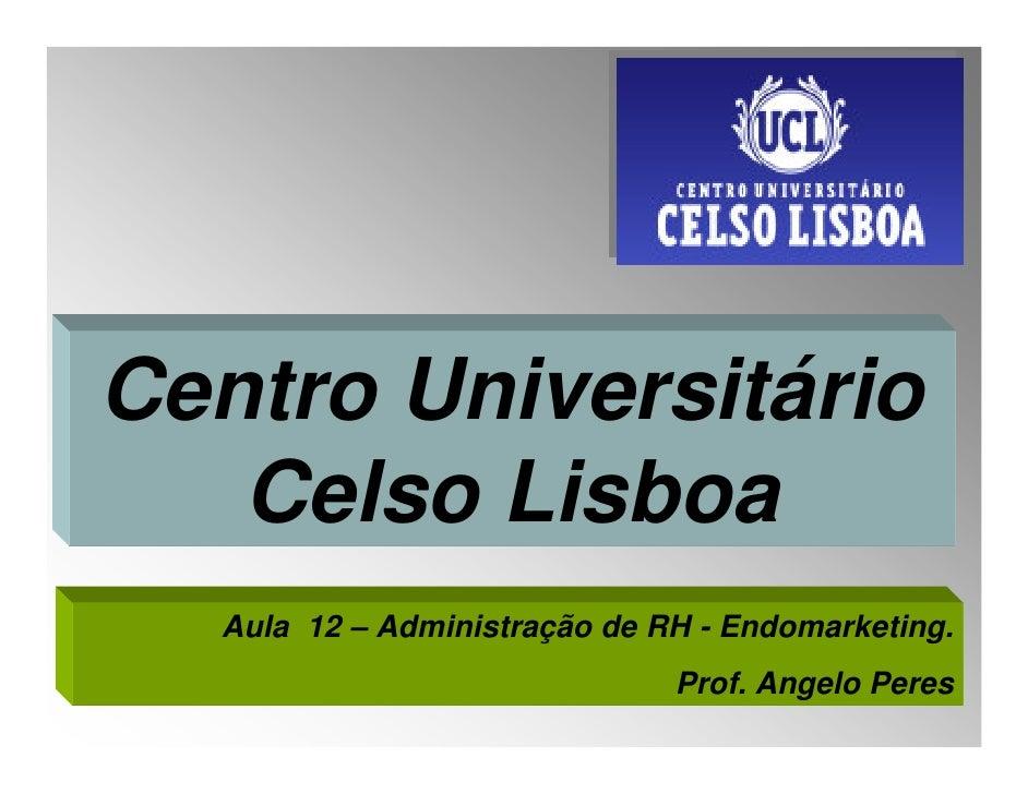 Centro Universitário    Celso Lisboa   Aula 12 – Administração de RH - Endomarketing.                               Prof. ...