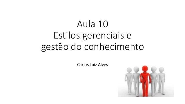 Aula 10 Estilos gerenciais e gestão do conhecimento Carlos Luiz Alves