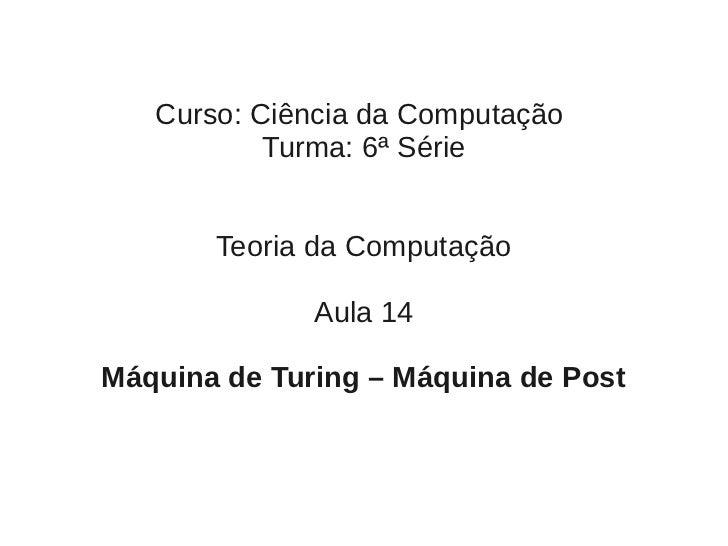 Curso: Ciência da Computação           Turma: 6ª Série       Teoria da Computação              Aula 14Máquina de Turing – ...