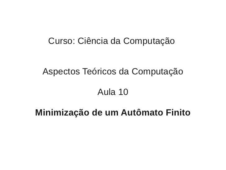 Curso: Ciência da Computação Aspectos Teóricos da Computação             Aula 10Minimização de um Autômato Finito