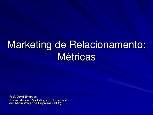 Marketing de Relacionamento:          MétricasProf. David Emerson(Especialista em Marketing - UFC, Bacharelem Administraçã...