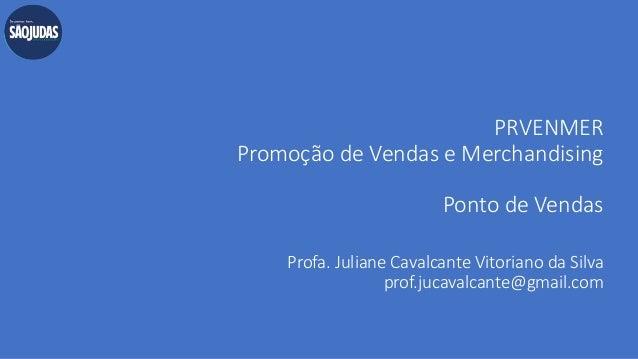 PRVENMER Promoção de Vendas e Merchandising Ponto de Vendas Profa. Juliane Cavalcante Vitoriano da Silva prof.jucavalcante...