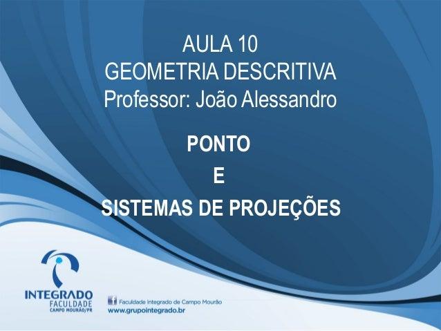 AULA 10 GEOMETRIA DESCRITIVA Professor: João Alessandro PONTO E SISTEMAS DE PROJEÇÕES
