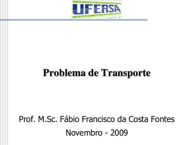 Problema de Transporte Prof. M.Sc. Fábio Francisco da Costa Fontes Novembro - 2009