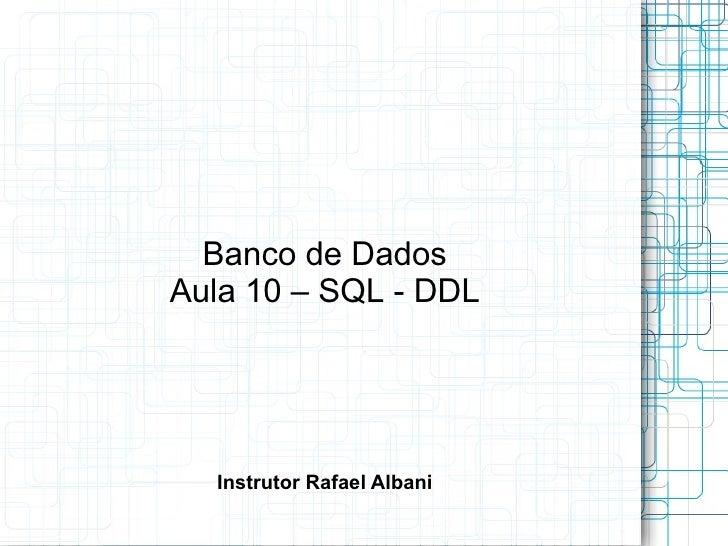 Banco de Dados Aula 10 – SQL - DDL Instrutor Rafael Albani