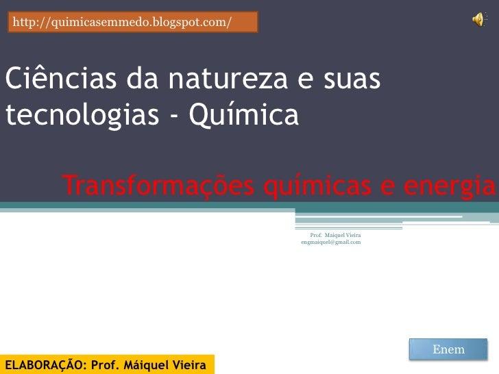 http://quimicasemmedo.blogspot.com/Ciências da natureza e suastecnologias - Química         Transformações químicas e ener...