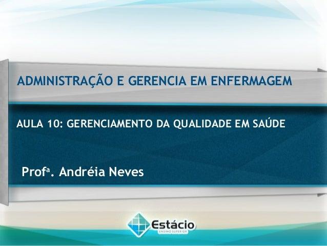 ADMINISTRAÇÃO E GERENCIA EM ENFERMAGEM AULA 10: GERENCIAMENTO DA QUALIDADE EM SAÚDE Profa . Andréia Neves