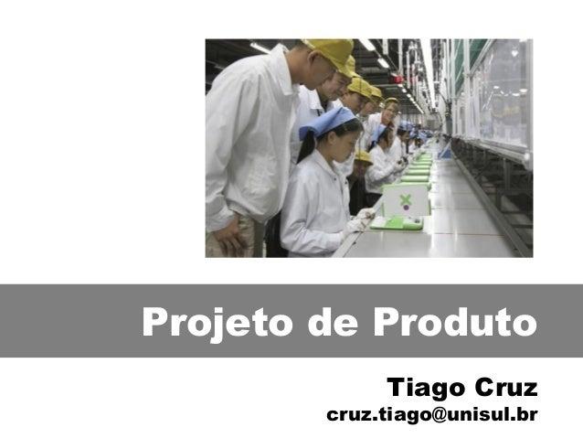 Projeto de Produto Tiago Cruz cruz.tiago@unisul.br