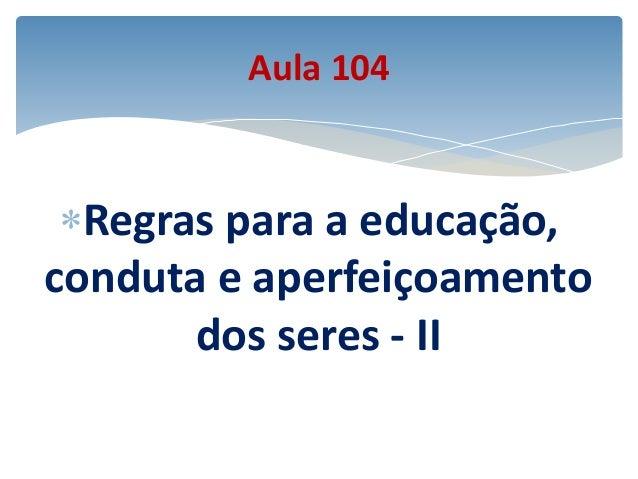 Regras para a educação, conduta e aperfeiçoamento dos seres - II Aula 104
